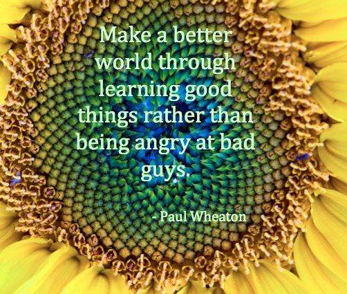 make a better world through learning good things rather than being angry at bad guys