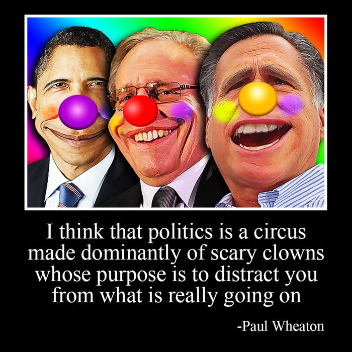 I think that politics is a circus made dominantly of scary clowns whose purpose is to distract you from what is really going on