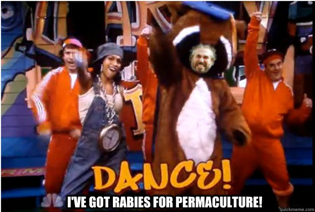 dance, I've got rabies for permaculture!
